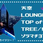 非日常が味わえる、目の前にスカイツリー!デートや記念日にオススメ!【天空LOUNGE TOP of TREE/東京ソラマチ31F】