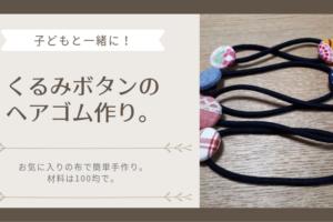 お気に入りの布で簡単手作り。子どもと一緒に、くるみボタンのヘアゴム作り。