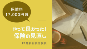 FP無料相談を利用して保険料17,000円減。やって良かった保険の見直し。